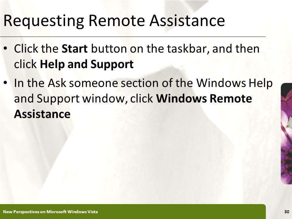 XP Requesting Remote Assistance Click the Start button on the taskbar, and then click Help and Support In the Ask someone section of the Windows Help and Support window, click Windows Remote Assistance New Perspectives on Microsoft Windows Vista30