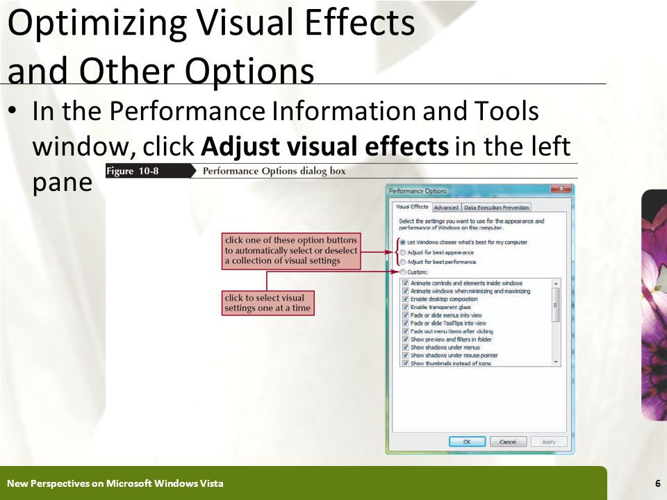 XP Optimizing Visual Effects and Other Options In the Performance Information and Tools window, click Adjust visual effects in the left pane New Perspectives on Microsoft Windows Vista6