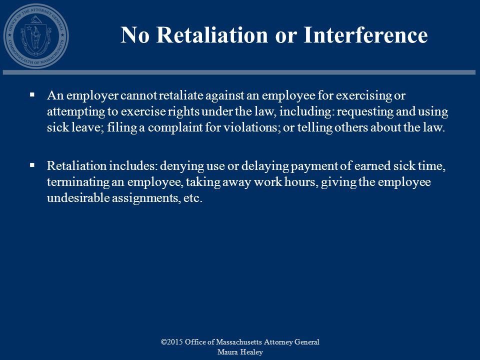 No Retaliation or Interference  An employer cannot retaliate against an employee for exercising or attempting to exercise rights under the law, including: requesting and using sick leave; filing a complaint for violations; or telling others about the law.
