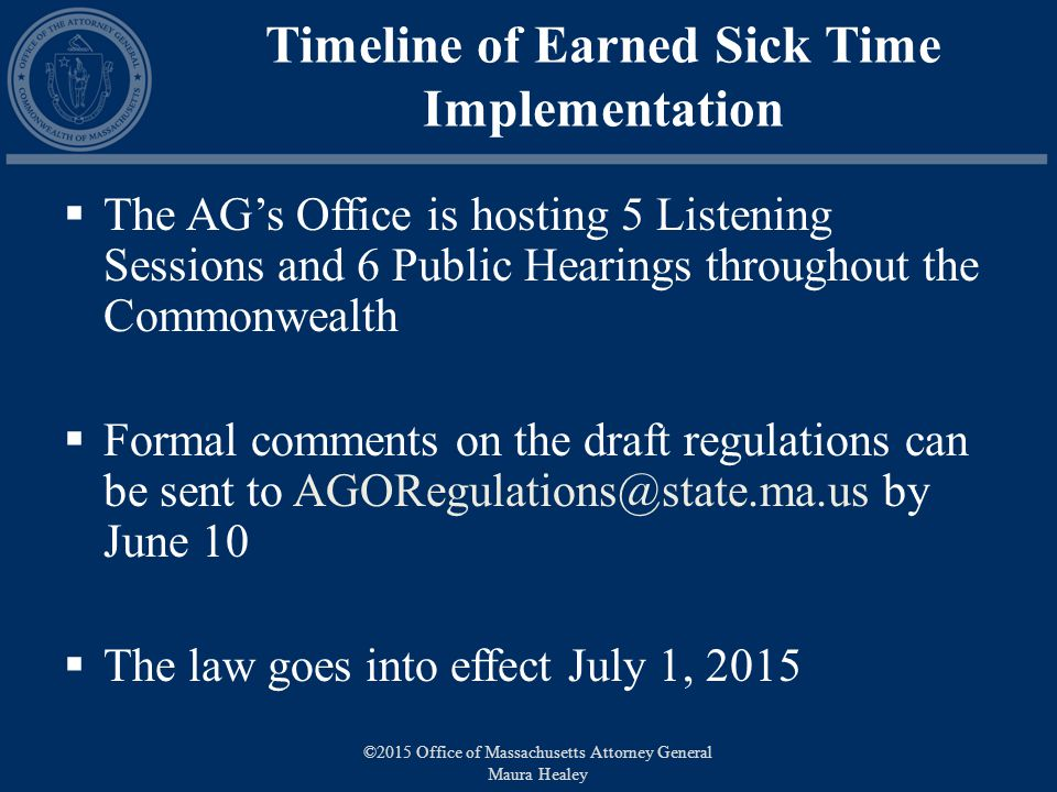 Timeline of Earned Sick Time Implementation  The AG's Office is hosting 5 Listening Sessions and 6 Public Hearings throughout the Commonwealth  Formal comments on the draft regulations can be sent to by June 10  The law goes into effect July 1, 2015 ©2015 Office of Massachusetts Attorney General Maura Healey