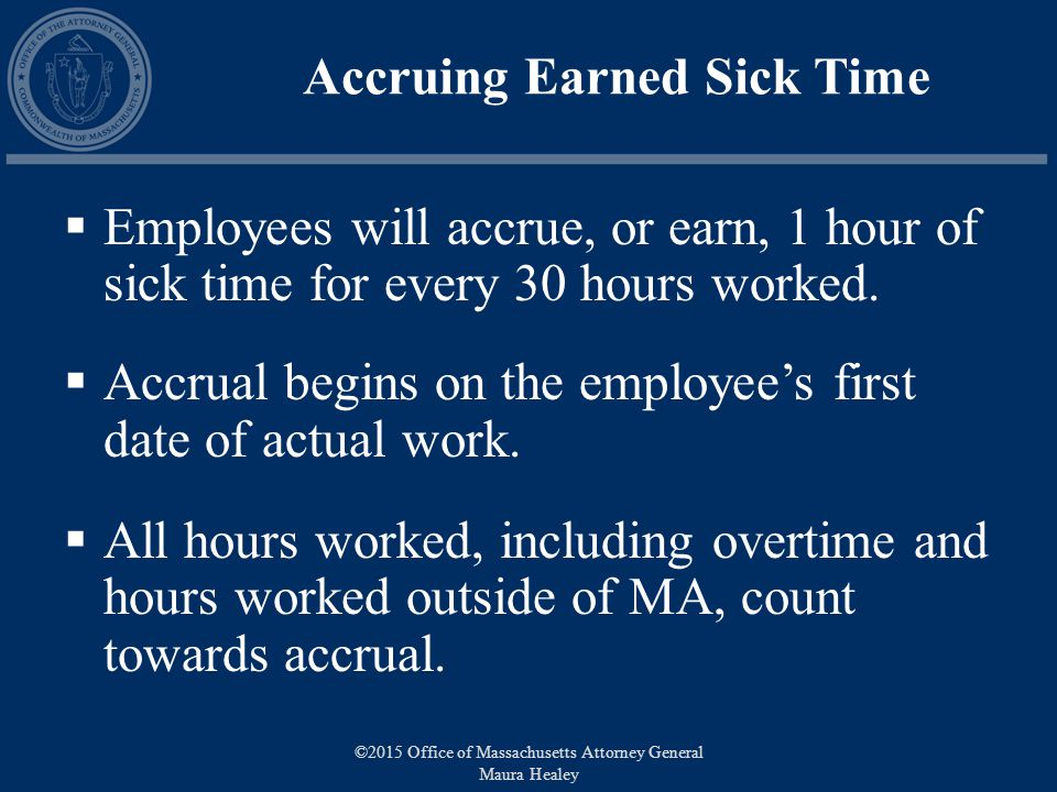 Accruing Earned Sick Time  Employees will accrue, or earn, 1 hour of sick time for every 30 hours worked.