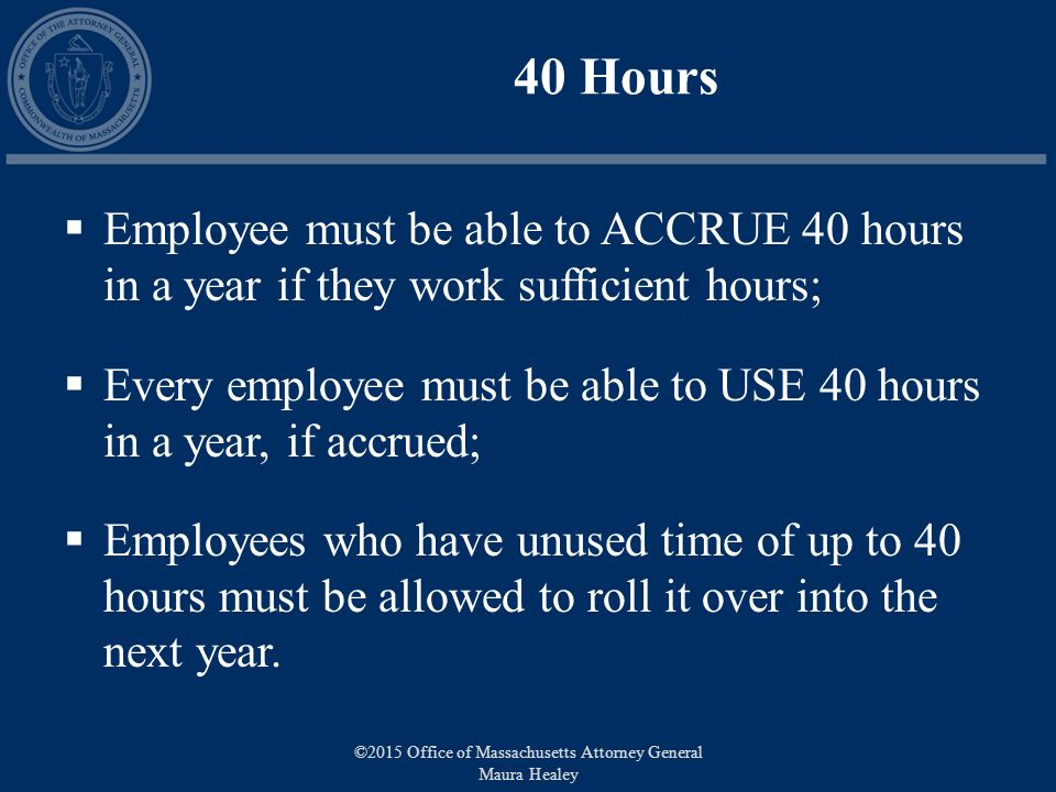 40 Hours  Employee must be able to ACCRUE 40 hours in a year if they work sufficient hours;  Every employee must be able to USE 40 hours in a year, if accrued;  Employees who have unused time of up to 40 hours must be allowed to roll it over into the next year.