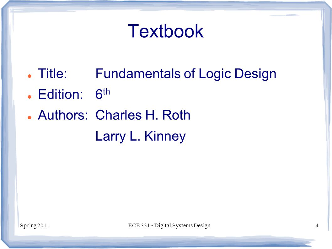Spring 2011ECE Digital Systems Design4 Textbook Title:Fundamentals of Logic Design Edition:6 th Authors:Charles H.