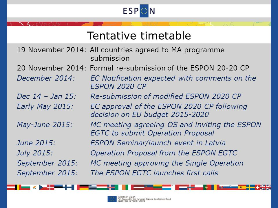 19 November 2014: All countries agreed to MA programme submission 20 November 2014: Formal re-submission of the ESPON CP December 2014: EC Notification expected with comments on the ESPON 2020 CP Dec 14 – Jan 15: Re-submission of modified ESPON 2020 CP Early May 2015: EC approval of the ESPON 2020 CP following decision on EU budget May-June 2015: MC meeting agreeing OS and inviting the ESPON EGTC to submit Operation Proposal June 2015:ESPON Seminar/launch event in Latvia July 2015: Operation Proposal from the ESPON EGTC September 2015: MC meeting approving the Single Operation September 2015: The ESPON EGTC launches first calls Tentative timetable