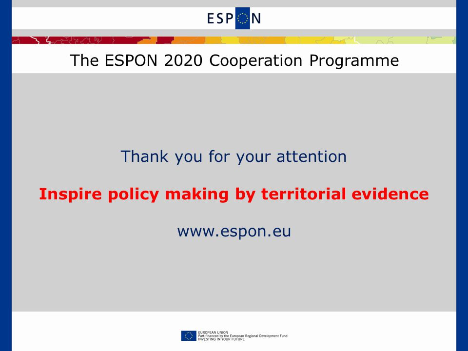 The ESPON 2020 Cooperation Programme Thank you for your attention Inspire policy making by territorial evidence