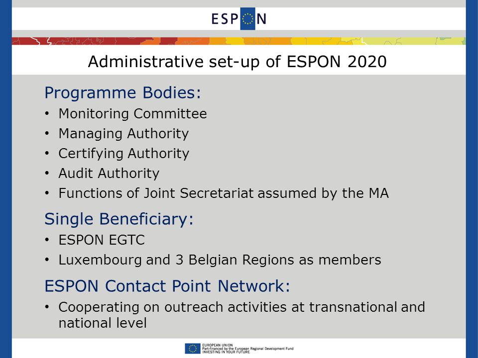 Administrative set-up of ESPON 2020 Programme Bodies: Monitoring Committee Managing Authority Certifying Authority Audit Authority Functions of Joint Secretariat assumed by the MA Single Beneficiary: ESPON EGTC Luxembourg and 3 Belgian Regions as members ESPON Contact Point Network: Cooperating on outreach activities at transnational and national level