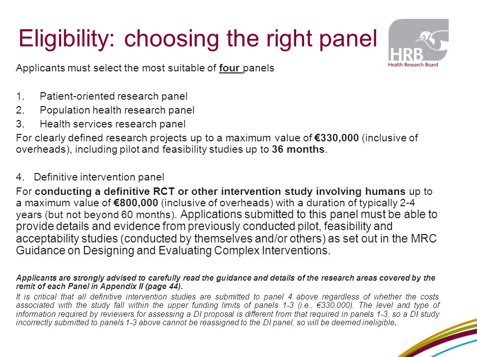 Eligibility: choosing the right panel Applicants must select the most suitable of four panels 1.Patient-oriented research panel 2.Population health research panel 3.Health services research panel For clearly defined research projects up to a maximum value of €330,000 (inclusive of overheads), including pilot and feasibility studies up to 36 months.