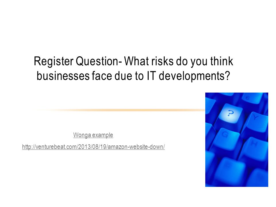 Wonga example   Register Question- What risks do you think businesses face due to IT developments