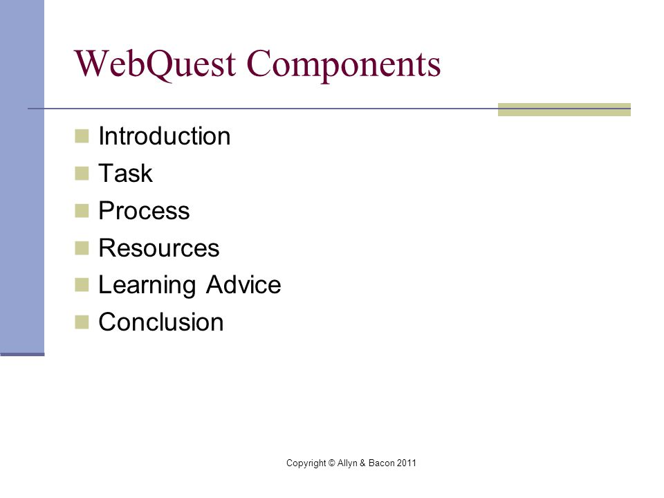 Copyright © Allyn & Bacon 2011 WebQuest Components Introduction Task Process Resources Learning Advice Conclusion