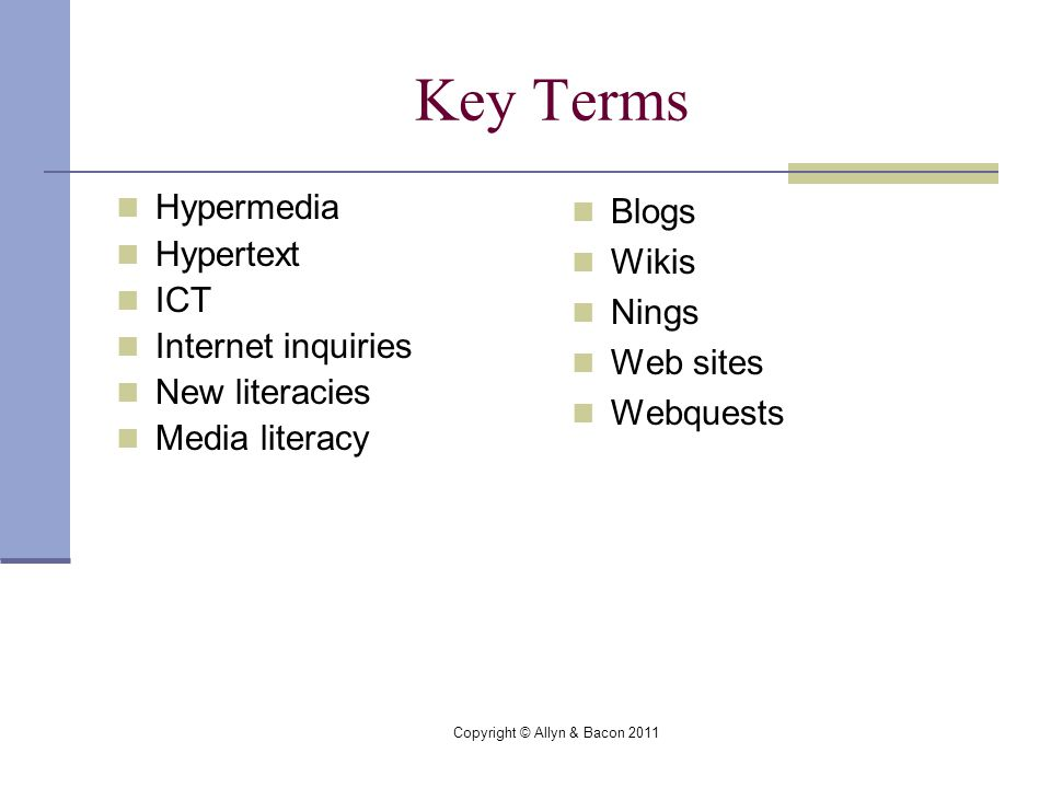 Copyright © Allyn & Bacon 2011 Key Terms Hypermedia Hypertext ICT Internet inquiries New literacies Media literacy Blogs Wikis Nings Web sites Webquests