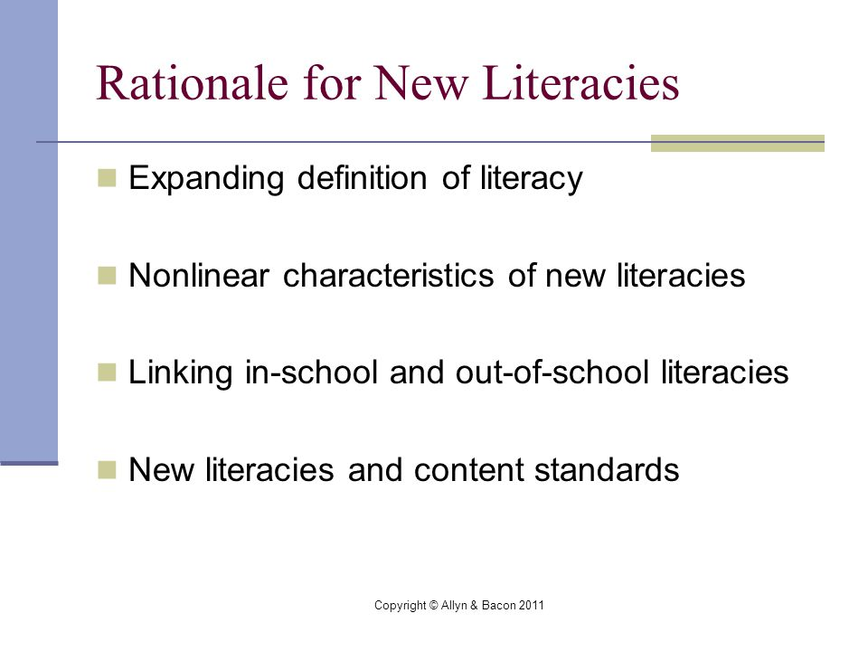Copyright © Allyn & Bacon 2011 Rationale for New Literacies Expanding definition of literacy Nonlinear characteristics of new literacies Linking in-school and out-of-school literacies New literacies and content standards