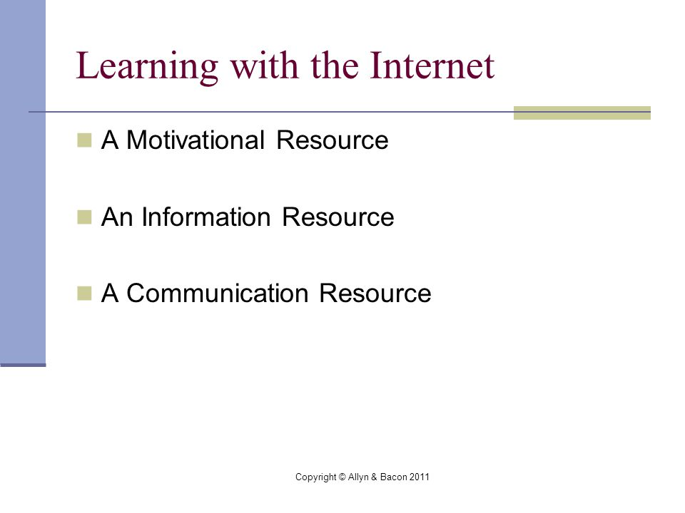 Copyright © Allyn & Bacon 2011 Learning with the Internet A Motivational Resource An Information Resource A Communication Resource