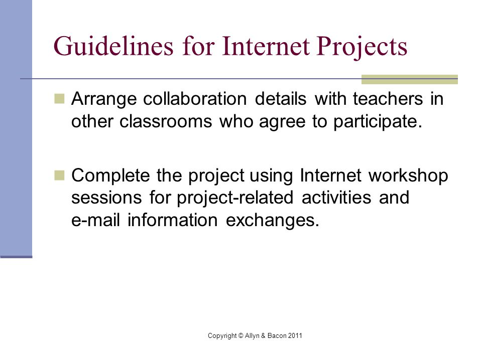 Copyright © Allyn & Bacon 2011 Guidelines for Internet Projects Arrange collaboration details with teachers in other classrooms who agree to participate.