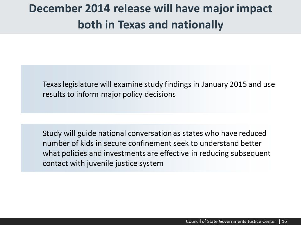Council of State Governments Justice Center | 16 December 2014 release will have major impact both in Texas and nationally Texas legislature will examine study findings in January 2015 and use results to inform major policy decisions Study will guide national conversation as states who have reduced number of kids in secure confinement seek to understand better what policies and investments are effective in reducing subsequent contact with juvenile justice system
