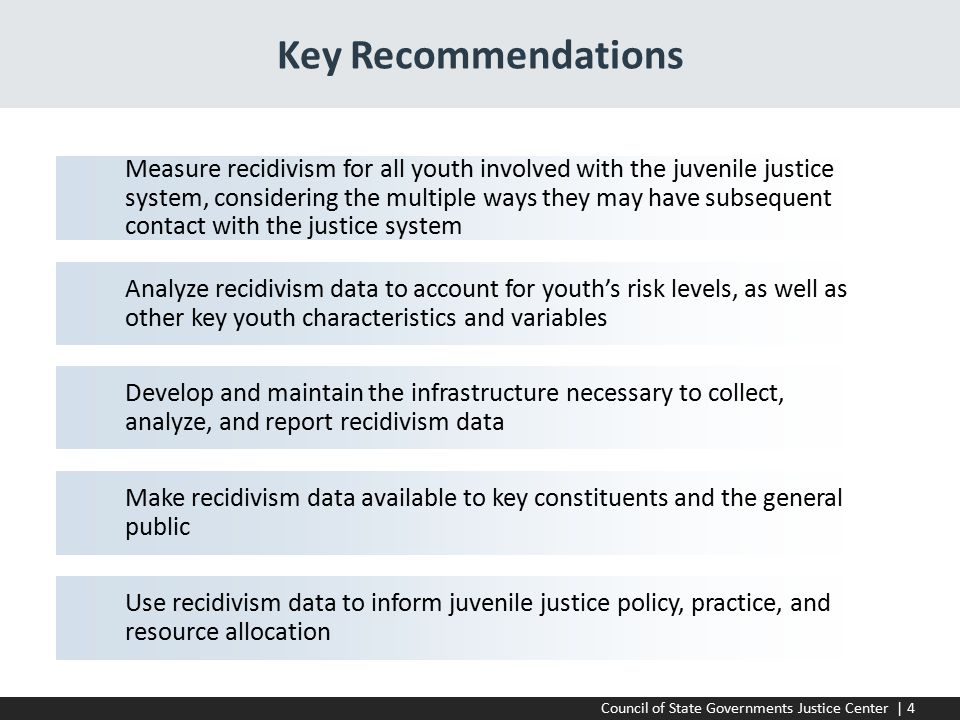 Council of State Governments Justice Center | 4 Key Recommendations Measure recidivism for all youth involved with the juvenile justice system, considering the multiple ways they may have subsequent contact with the justice system Develop and maintain the infrastructure necessary to collect, analyze, and report recidivism data Make recidivism data available to key constituents and the general public Analyze recidivism data to account for youth's risk levels, as well as other key youth characteristics and variables Use recidivism data to inform juvenile justice policy, practice, and resource allocation