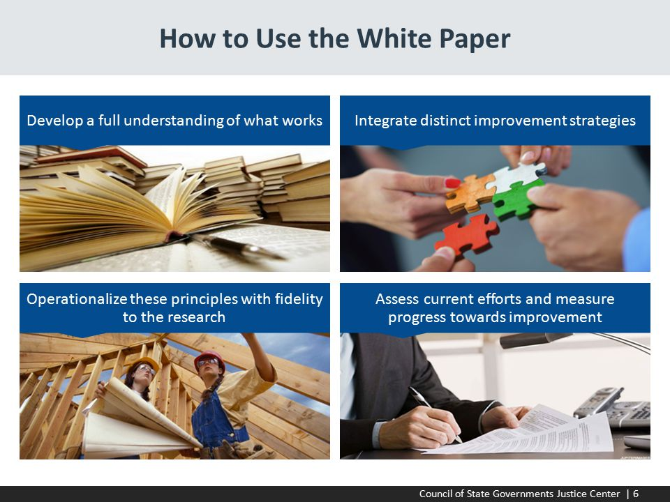 Council of State Governments Justice Center | 6 How to Use the White Paper Develop a full understanding of what worksIntegrate distinct improvement strategies Operationalize these principles with fidelity to the research Assess current efforts and measure progress towards improvement