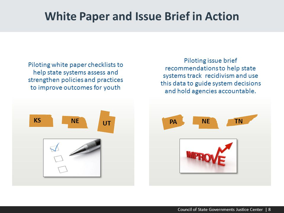 Council of State Governments Justice Center | 8 White Paper and Issue Brief in Action Piloting issue brief recommendations to help state systems track recidivism and use this data to guide system decisions and hold agencies accountable.