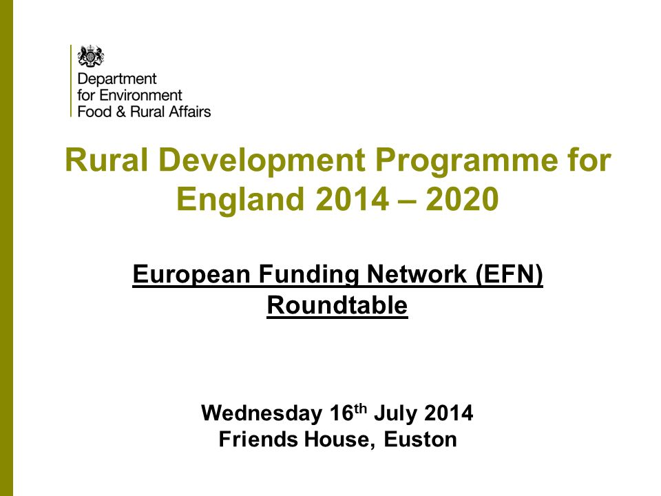 Rural Development Programme for England 2014 – 2020 European Funding Network (EFN) Roundtable Wednesday 16 th July 2014 Friends House, Euston
