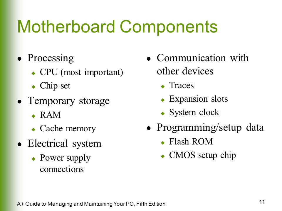11 A+ Guide to Managing and Maintaining Your PC, Fifth Edition Motherboard Components Processing  CPU (most important)  Chip set Temporary storage  RAM  Cache memory Electrical system  Power supply connections Communication with other devices  Traces  Expansion slots  System clock Programming/setup data  Flash ROM  CMOS setup chip