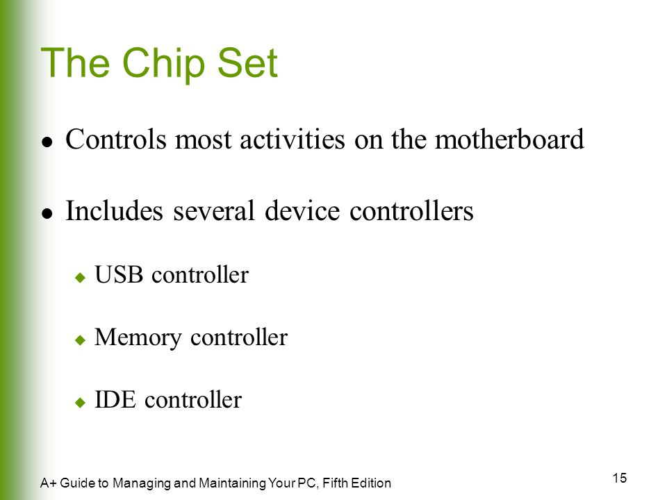 15 A+ Guide to Managing and Maintaining Your PC, Fifth Edition The Chip Set Controls most activities on the motherboard Includes several device controllers  USB controller  Memory controller  IDE controller