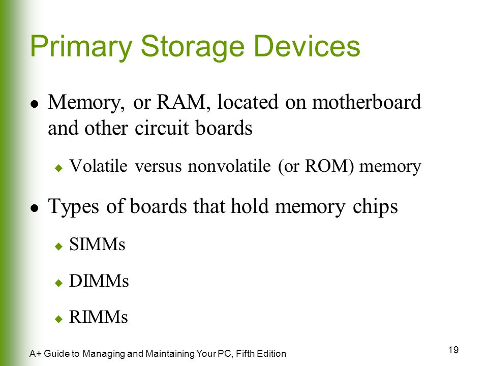19 A+ Guide to Managing and Maintaining Your PC, Fifth Edition Primary Storage Devices Memory, or RAM, located on motherboard and other circuit boards  Volatile versus nonvolatile (or ROM) memory Types of boards that hold memory chips  SIMMs  DIMMs  RIMMs