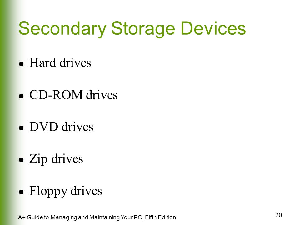 20 A+ Guide to Managing and Maintaining Your PC, Fifth Edition Secondary Storage Devices Hard drives CD-ROM drives DVD drives Zip drives Floppy drives