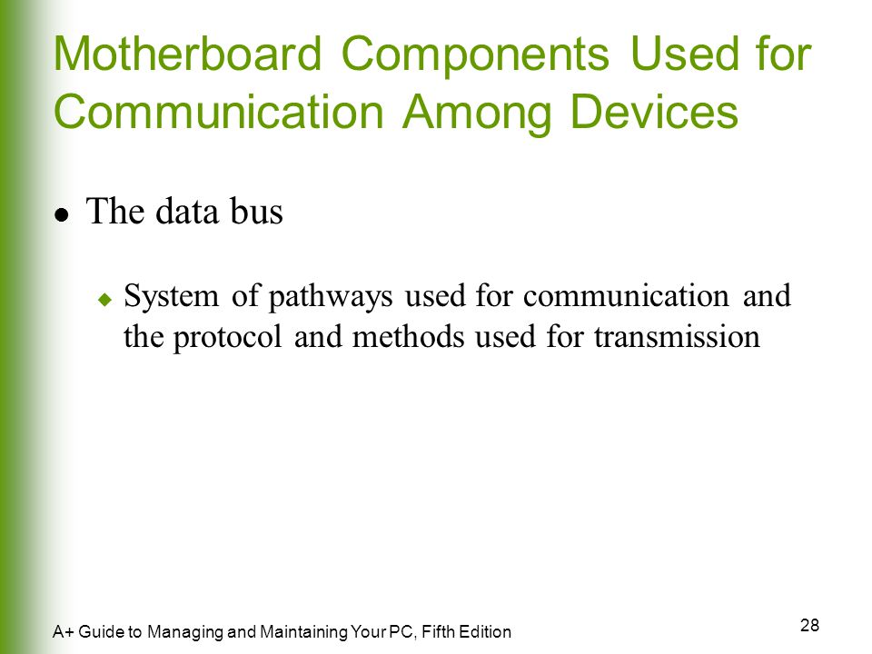 28 A+ Guide to Managing and Maintaining Your PC, Fifth Edition Motherboard Components Used for Communication Among Devices The data bus  System of pathways used for communication and the protocol and methods used for transmission
