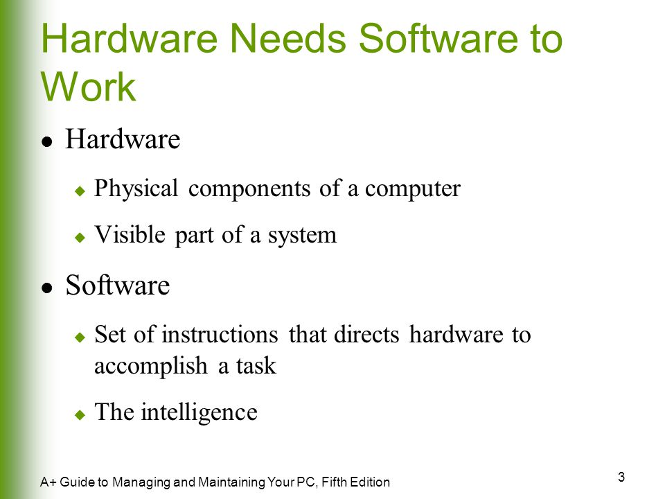 3 A+ Guide to Managing and Maintaining Your PC, Fifth Edition Hardware Needs Software to Work Hardware  Physical components of a computer  Visible part of a system Software  Set of instructions that directs hardware to accomplish a task  The intelligence