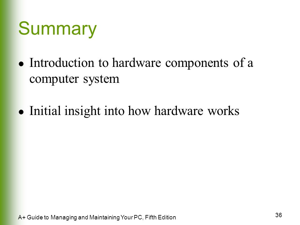 36 A+ Guide to Managing and Maintaining Your PC, Fifth Edition Summary Introduction to hardware components of a computer system Initial insight into how hardware works