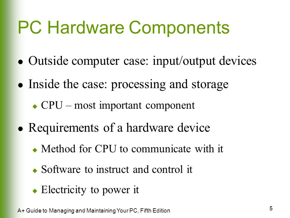 5 A+ Guide to Managing and Maintaining Your PC, Fifth Edition PC Hardware Components Outside computer case: input/output devices Inside the case: processing and storage  CPU – most important component Requirements of a hardware device  Method for CPU to communicate with it  Software to instruct and control it  Electricity to power it