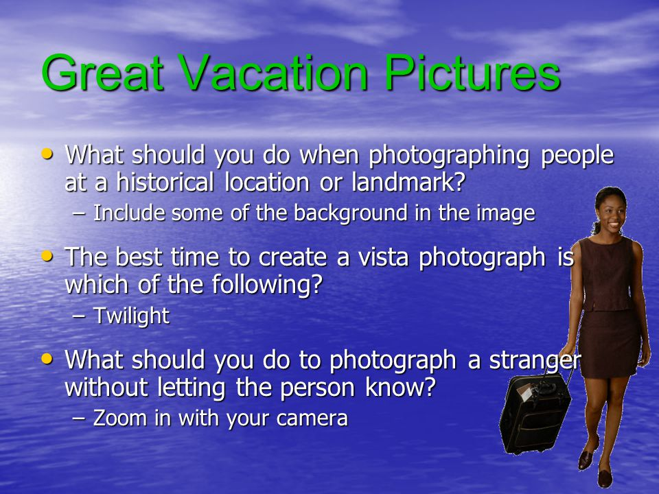 Great Vacation Pictures What should you do when photographing people at a historical location or landmark.