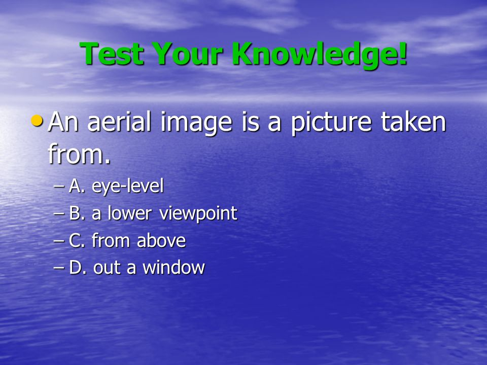 Test Your Knowledge. An aerial image is a picture taken from.