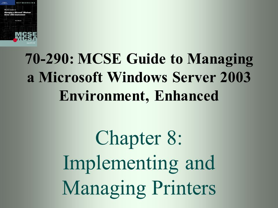 70-290: MCSE Guide to Managing a Microsoft Windows Server 2003 Environment, Enhanced Chapter 8: Implementing and Managing Printers