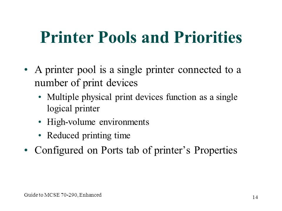 Guide to MCSE , Enhanced 14 Printer Pools and Priorities A printer pool is a single printer connected to a number of print devices Multiple physical print devices function as a single logical printer High-volume environments Reduced printing time Configured on Ports tab of printer's Properties