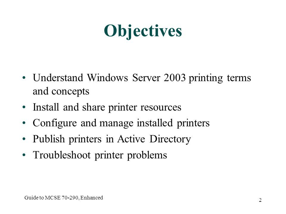 Guide to MCSE , Enhanced 2 Objectives Understand Windows Server 2003 printing terms and concepts Install and share printer resources Configure and manage installed printers Publish printers in Active Directory Troubleshoot printer problems