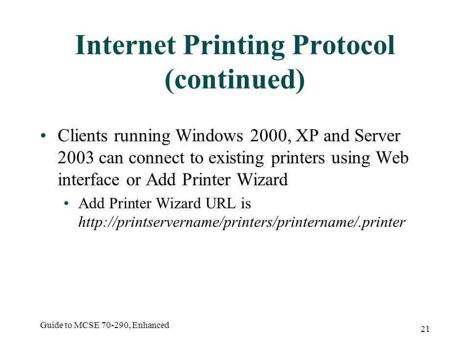 Guide to MCSE , Enhanced 21 Internet Printing Protocol (continued) Clients running Windows 2000, XP and Server 2003 can connect to existing printers using Web interface or Add Printer Wizard Add Printer Wizard URL is