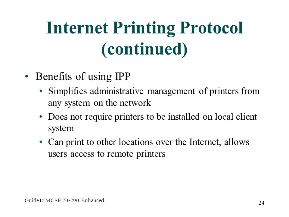 Guide to MCSE , Enhanced 24 Internet Printing Protocol (continued) Benefits of using IPP Simplifies administrative management of printers from any system on the network Does not require printers to be installed on local client system Can print to other locations over the Internet, allows users access to remote printers