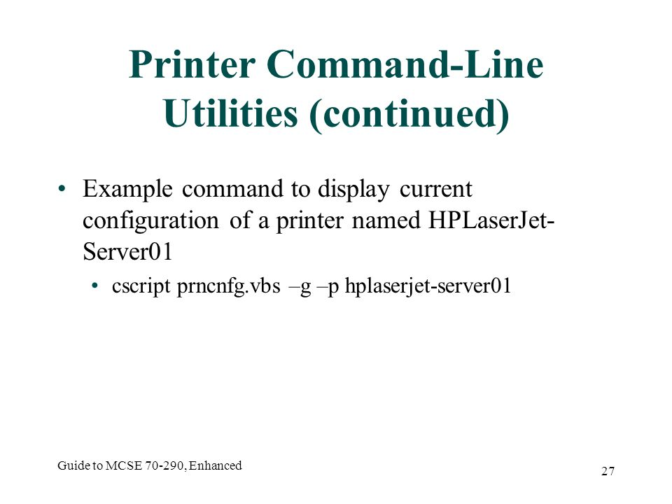 Guide to MCSE , Enhanced 27 Printer Command-Line Utilities (continued) Example command to display current configuration of a printer named HPLaserJet- Server01 cscript prncnfg.vbs –g –p hplaserjet-server01