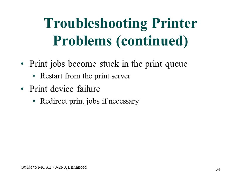 Guide to MCSE , Enhanced 34 Troubleshooting Printer Problems (continued) Print jobs become stuck in the print queue Restart from the print server Print device failure Redirect print jobs if necessary