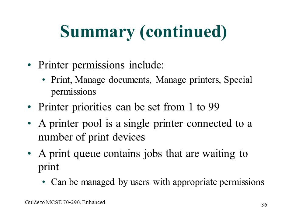 Guide to MCSE , Enhanced 36 Summary (continued) Printer permissions include: Print, Manage documents, Manage printers, Special permissions Printer priorities can be set from 1 to 99 A printer pool is a single printer connected to a number of print devices A print queue contains jobs that are waiting to print Can be managed by users with appropriate permissions