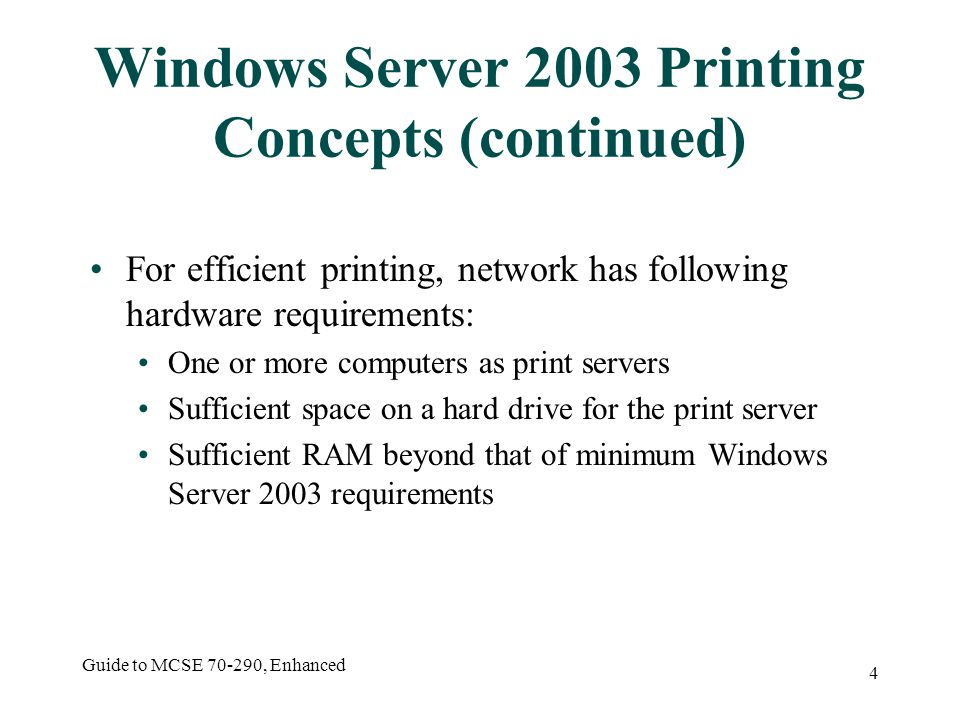 Guide to MCSE , Enhanced 4 Windows Server 2003 Printing Concepts (continued) For efficient printing, network has following hardware requirements: One or more computers as print servers Sufficient space on a hard drive for the print server Sufficient RAM beyond that of minimum Windows Server 2003 requirements