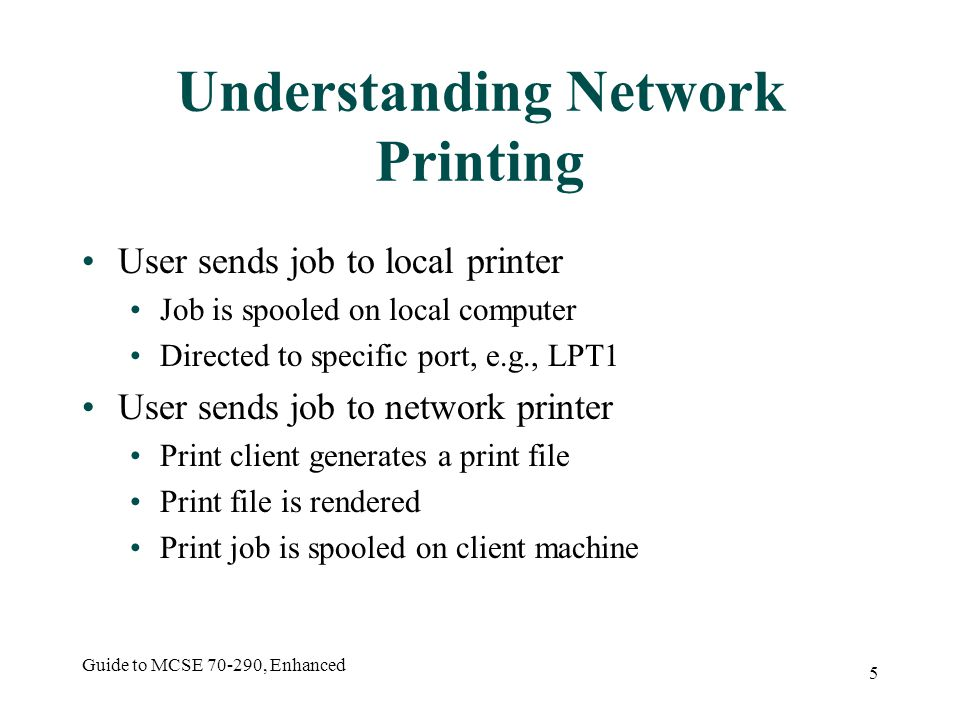 Guide to MCSE , Enhanced 5 Understanding Network Printing User sends job to local printer Job is spooled on local computer Directed to specific port, e.g., LPT1 User sends job to network printer Print client generates a print file Print file is rendered Print job is spooled on client machine
