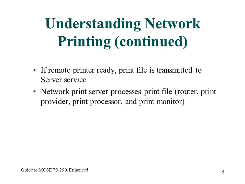 Guide to MCSE , Enhanced 6 Understanding Network Printing (continued) If remote printer ready, print file is transmitted to Server service Network print server processes print file (router, print provider, print processor, and print monitor)