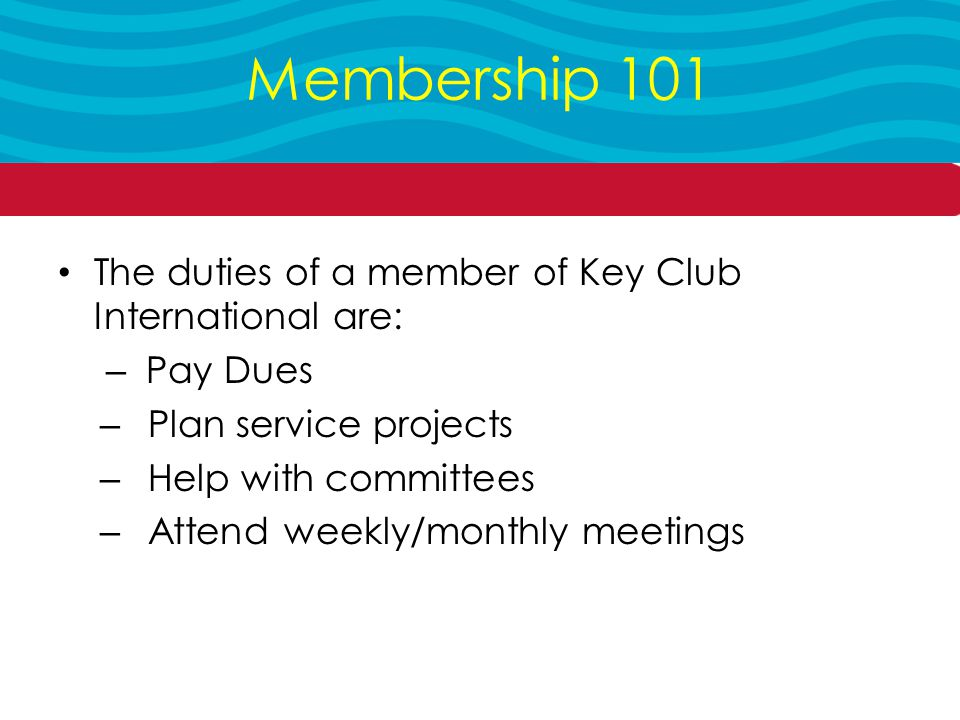 The duties of a member of Key Club International are: – Pay Dues – Plan service projects – Help with committees – Attend weekly/monthly meetings Membership 101