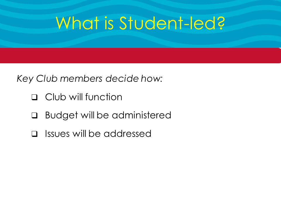 Key Club members decide how:  Club will function  Budget will be administered  Issues will be addressed What is Student-led