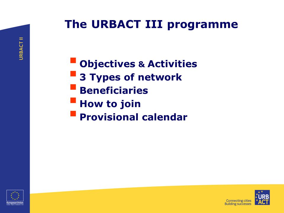 The URBACT III programme  Objectives & Activities  3 Types of network  Beneficiaries  How to join  Provisional calendar