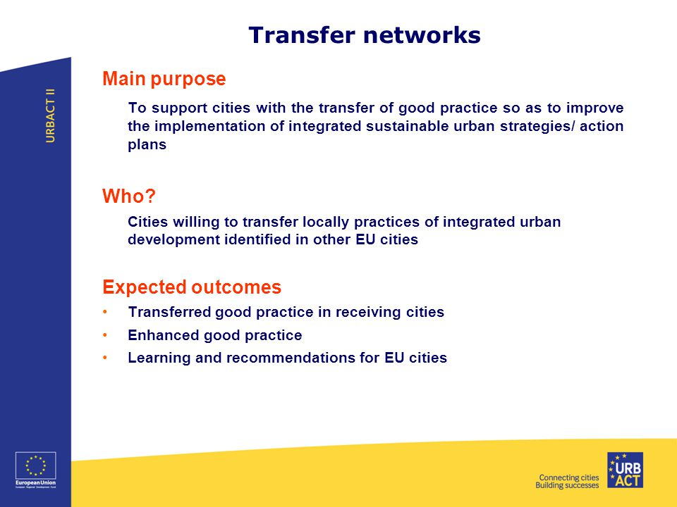 Transfer networks Main purpose To support cities with the transfer of good practice so as to improve the implementation of integrated sustainable urban strategies/ action plans Who.