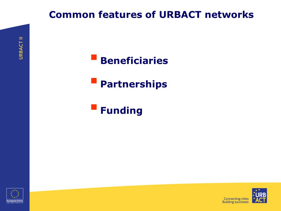 Common features of URBACT networks  Beneficiaries  Partnerships  Funding