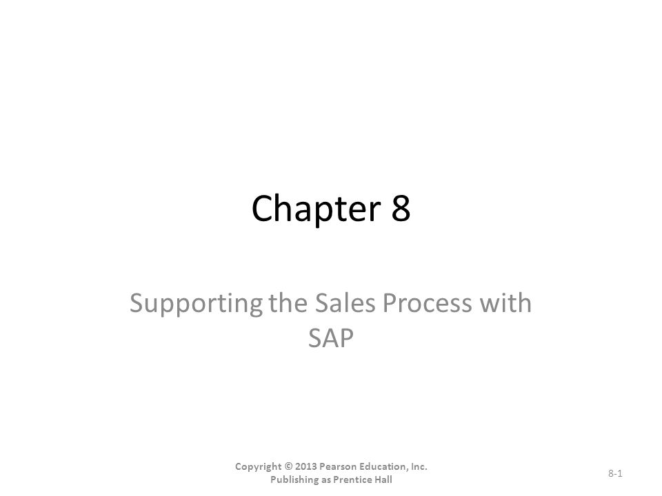 Chapter 8 Supporting the Sales Process with SAP Copyright © 2013 Pearson Education, Inc.