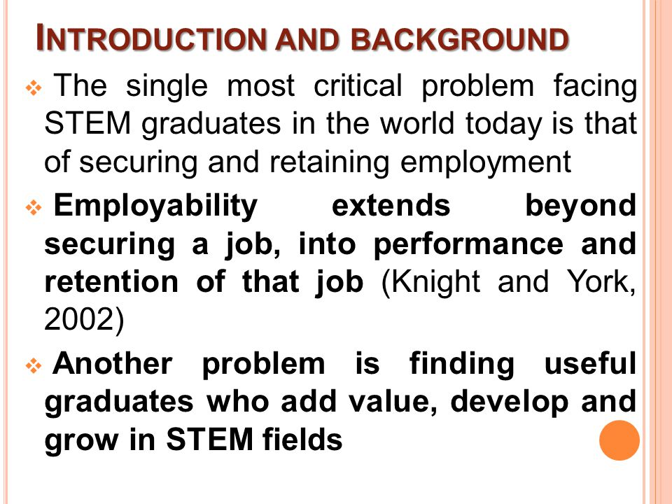 I NTRODUCTION AND BACKGROUND  The single most critical problem facing STEM graduates in the world today is that of securing and retaining employment  Employability extends beyond securing a job, into performance and retention of that job (Knight and York, 2002)  Another problem is finding useful graduates who add value, develop and grow in STEM fields